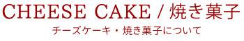 cheese cake/焼き菓子 チーズケーキ・焼き菓子について